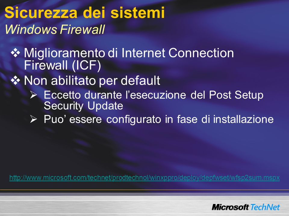 Sicurezza dei sistemi Windows Firewall Miglioramento di Internet Connection Firewall (ICF) Non abilitato per default Eccetto durante lesecuzione del Post Setup Security Update Puo essere configurato in fase di installazione http://www.microsoft.com/technet/prodtechnol/winxppro/deploy/depfwset/wfsp2sum.mspx