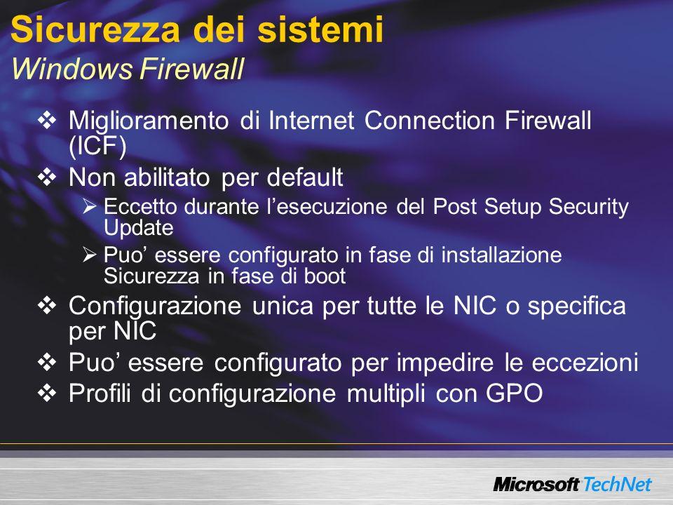Sicurezza dei sistemi Windows Firewall Miglioramento di Internet Connection Firewall (ICF) Non abilitato per default Eccetto durante lesecuzione del Post Setup Security Update Puo essere configurato in fase di installazione Sicurezza in fase di boot Configurazione unica per tutte le NIC o specifica per NIC Puo essere configurato per impedire le eccezioni Profili di configurazione multipli con GPO