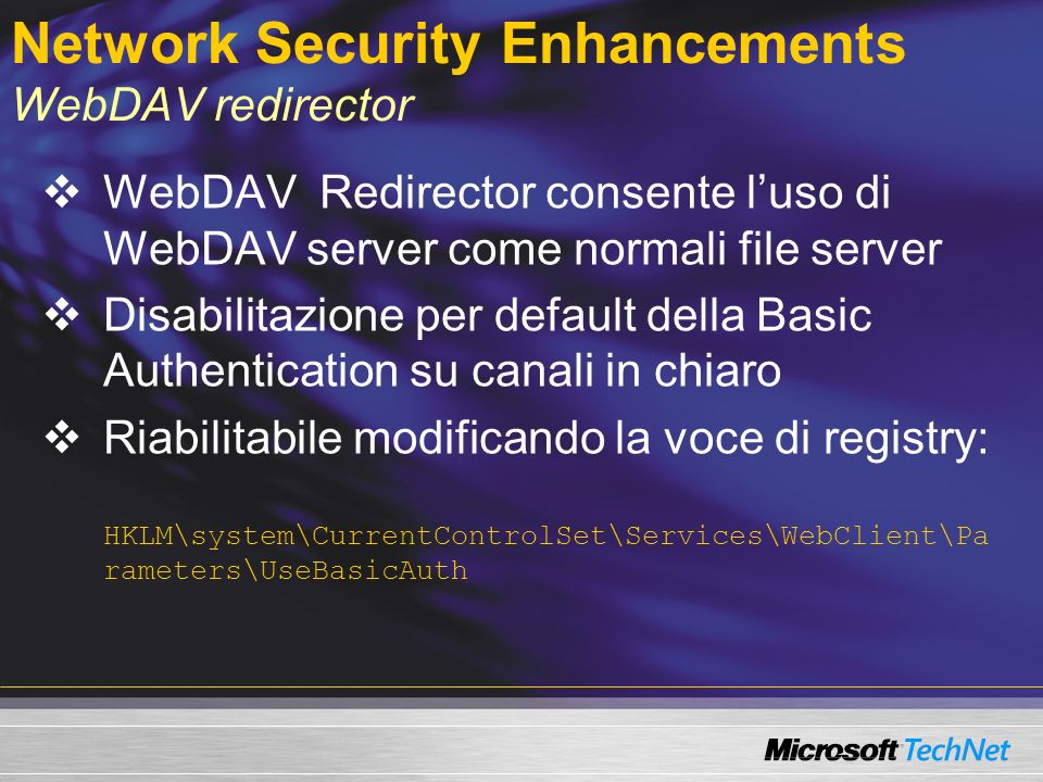 Network Security Enhancements WebDAV redirector WebDAV Redirector consente luso di WebDAV server come normali file server Disabilitazione per default della Basic Authentication su canali in chiaro Riabilitabile modificando la voce di registry: HKLM\system\CurrentControlSet\Services\WebClient\Pa rameters\UseBasicAuth