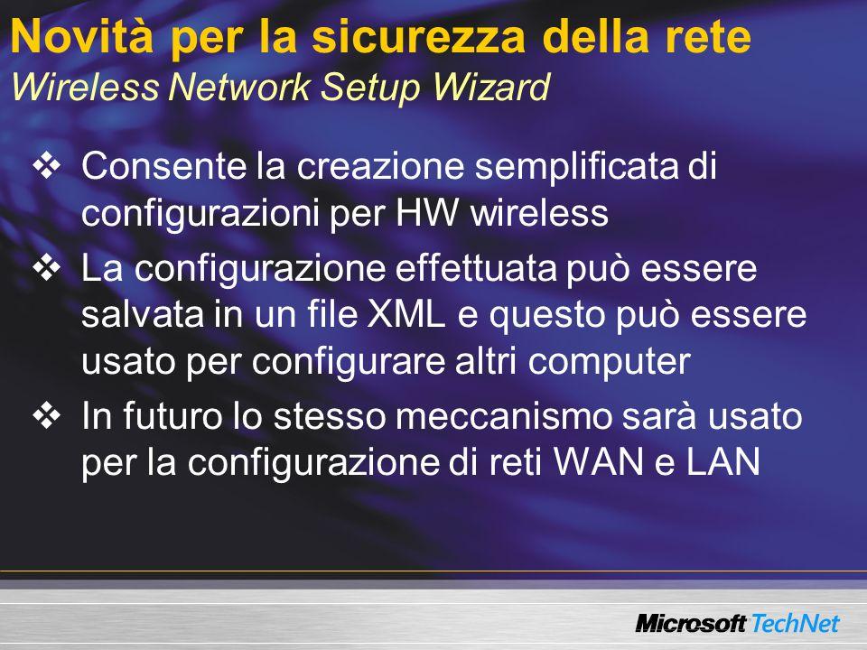 Novità per la sicurezza della rete Wireless Network Setup Wizard Consente la creazione semplificata di configurazioni per HW wireless La configurazione effettuata può essere salvata in un file XML e questo può essere usato per configurare altri computer In futuro lo stesso meccanismo sarà usato per la configurazione di reti WAN e LAN