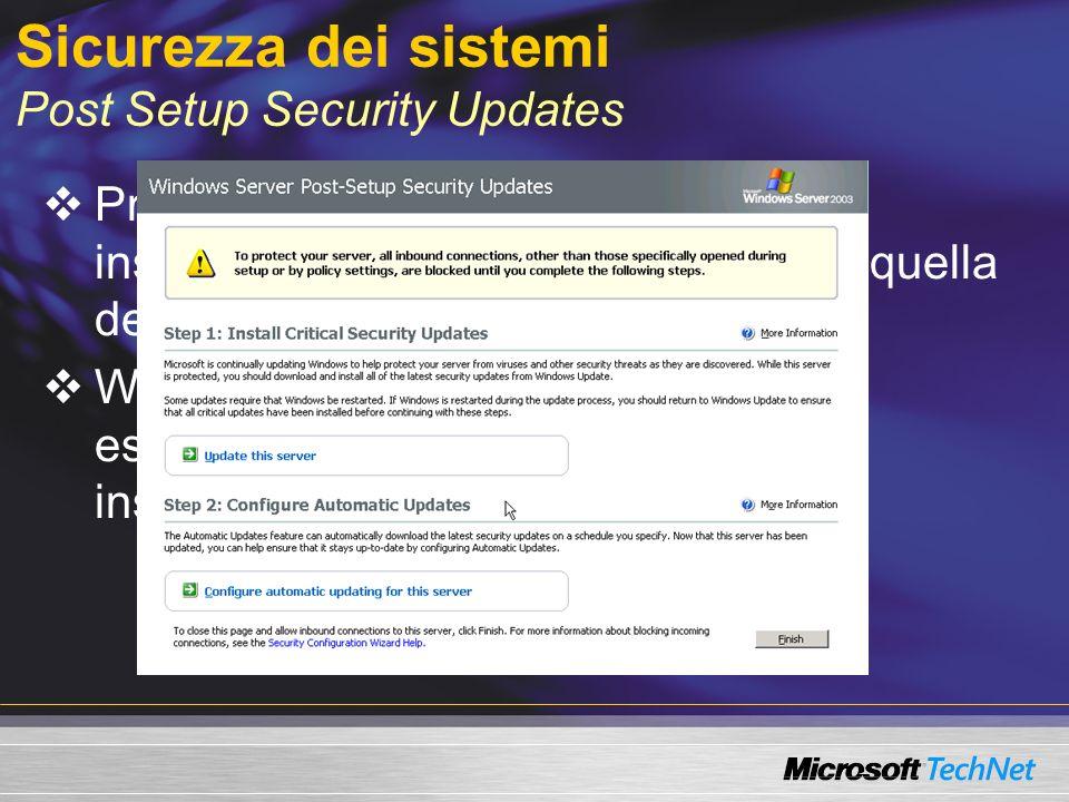 Sicurezza dei sistemi Post Setup Security Updates Protezione dei server tra la fase di installazione del sistema operativo e quella degli ultimi aggiornamenti Windows Firewall è abilitato se non espressamente configurato in fase di installazione