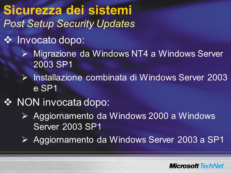 Sicurezza dei sistemi Post Setup Security Updates Invocato dopo: Migrazione da Windows NT4 a Windows Server 2003 SP1 Installazione combinata di Windows Server 2003 e SP1 NON invocata dopo: Aggiornamento da Windows 2000 a Windows Server 2003 SP1 Aggiornamento da Windows Server 2003 a SP1