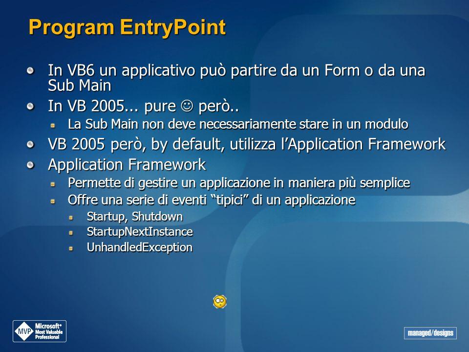 Program EntryPoint In VB6 un applicativo può partire da un Form o da una Sub Main In VB 2005... pure però.. La Sub Main non deve necessariamente stare