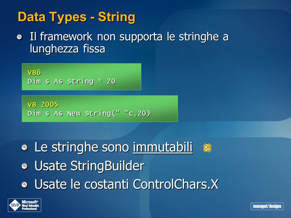Data Types - String Il framework non supporta le stringhe a lunghezza fissa VB6 Dim s As String * 20 VB 2005 Dim s As New String( c,20) Le stringhe so