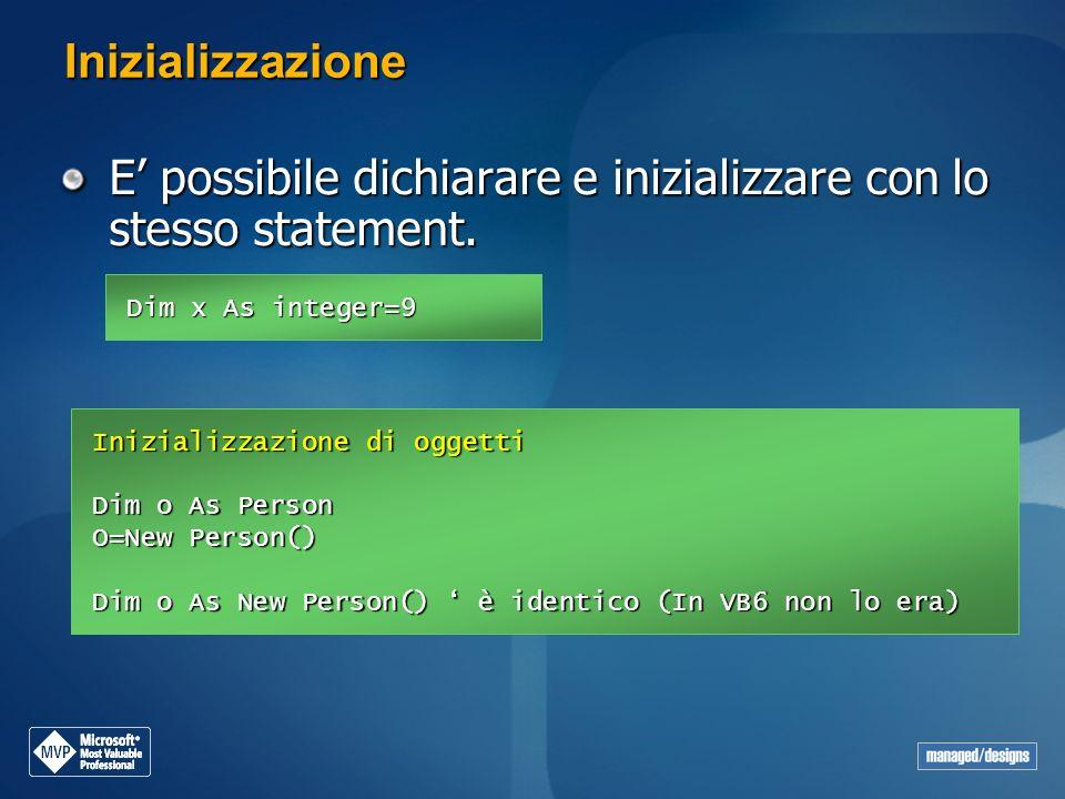 Inizializzazione E possibile dichiarare e inizializzare con lo stesso statement. Dim x As integer=9 Inizializzazione di oggetti Dim o As Person O=New