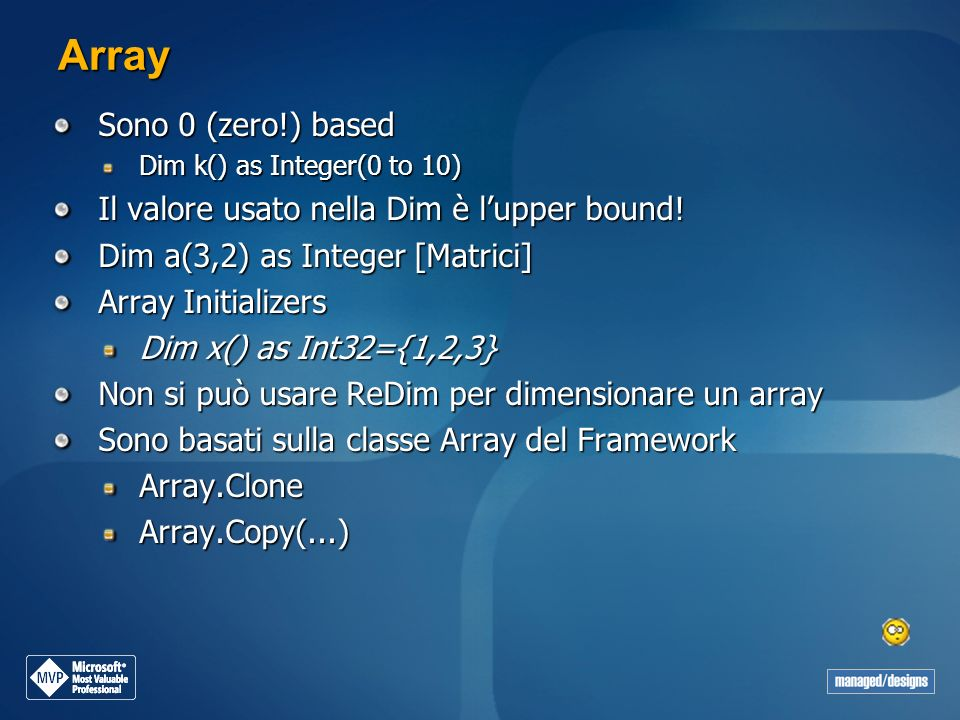 Array Sono 0 (zero!) based Dim k() as Integer(0 to 10) Il valore usato nella Dim è lupper bound! Dim a(3,2) as Integer [Matrici] Array Initializers Di