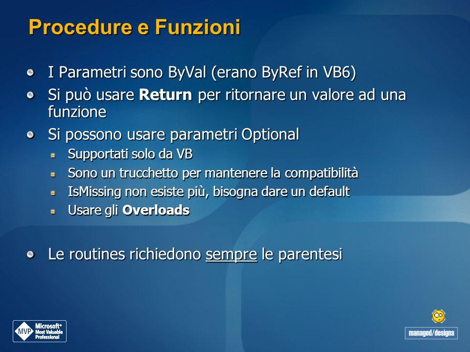 Procedure e Funzioni I Parametri sono ByVal (erano ByRef in VB6) Si può usare Return per ritornare un valore ad una funzione Si possono usare parametr