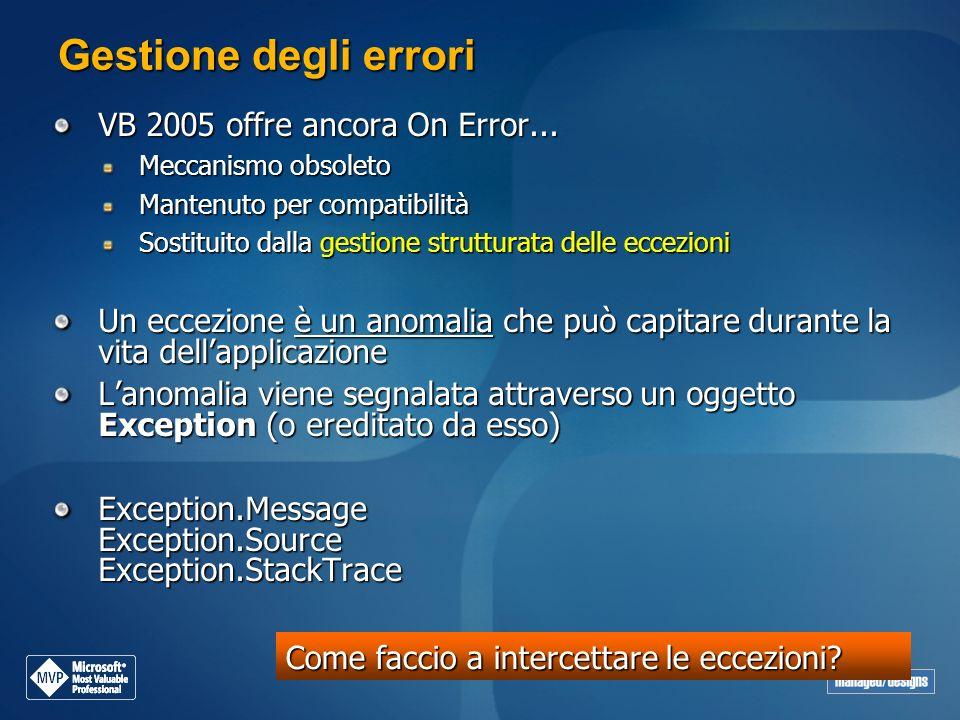Gestione degli errori VB 2005 offre ancora On Error... Meccanismo obsoleto Mantenuto per compatibilità Sostituito dalla gestione strutturata delle ecc