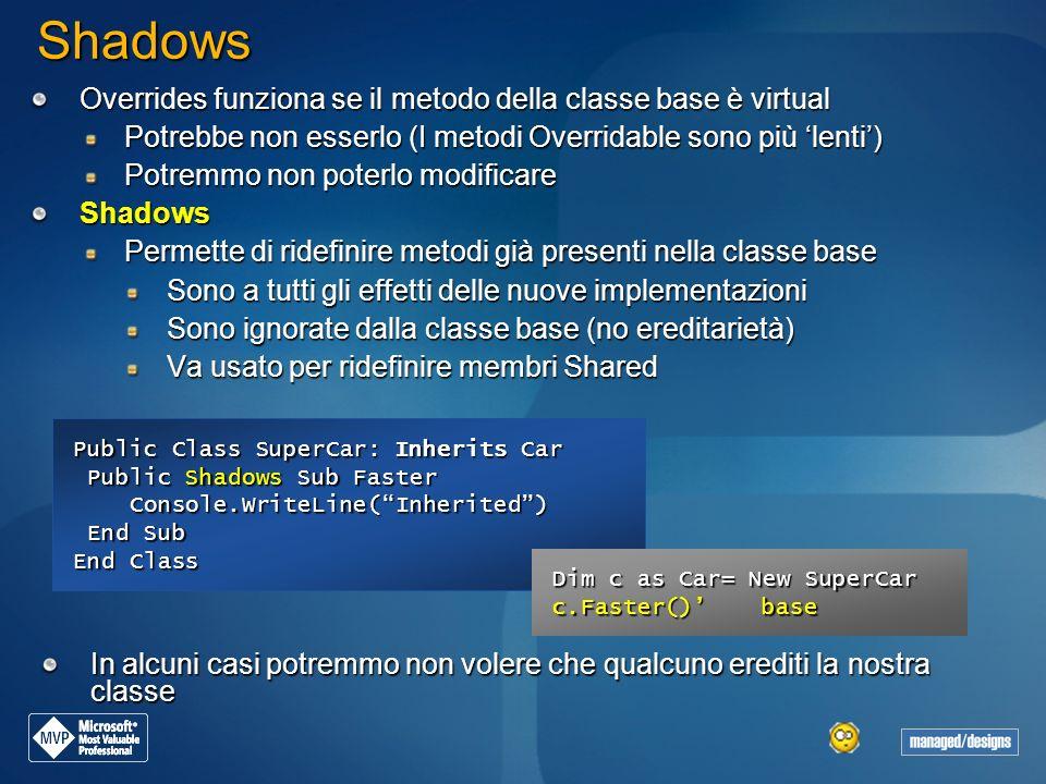 Public Class SuperCar: Inherits Car Public Shadows Sub Faster Public Shadows Sub Faster Console.WriteLine(Inherited) Console.WriteLine(Inherited) End