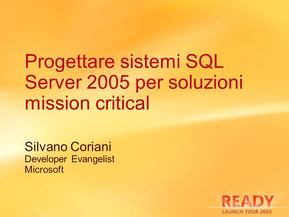 Progettare sistemi SQL Server 2005 per soluzioni mission critical Silvano Coriani Developer Evangelist Microsoft