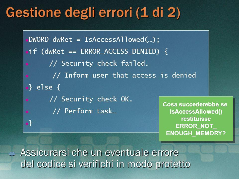 Gestione degli errori (1 di 2) Assicurarsi che un eventuale errore del codice si verifichi in modo protetto DWORD dwRet = IsAccessAllowed(…); if (dwRe