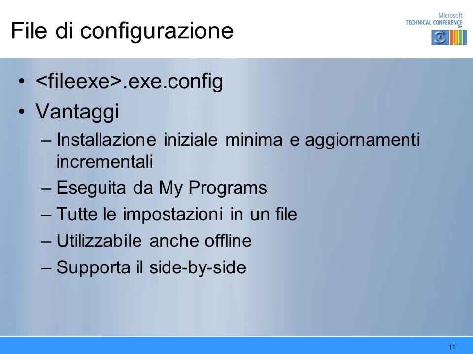 11 File di configurazione.exe.config Vantaggi –Installazione iniziale minima e aggiornamenti incrementali –Eseguita da My Programs –Tutte le impostazioni in un file –Utilizzabile anche offline –Supporta il side-by-side