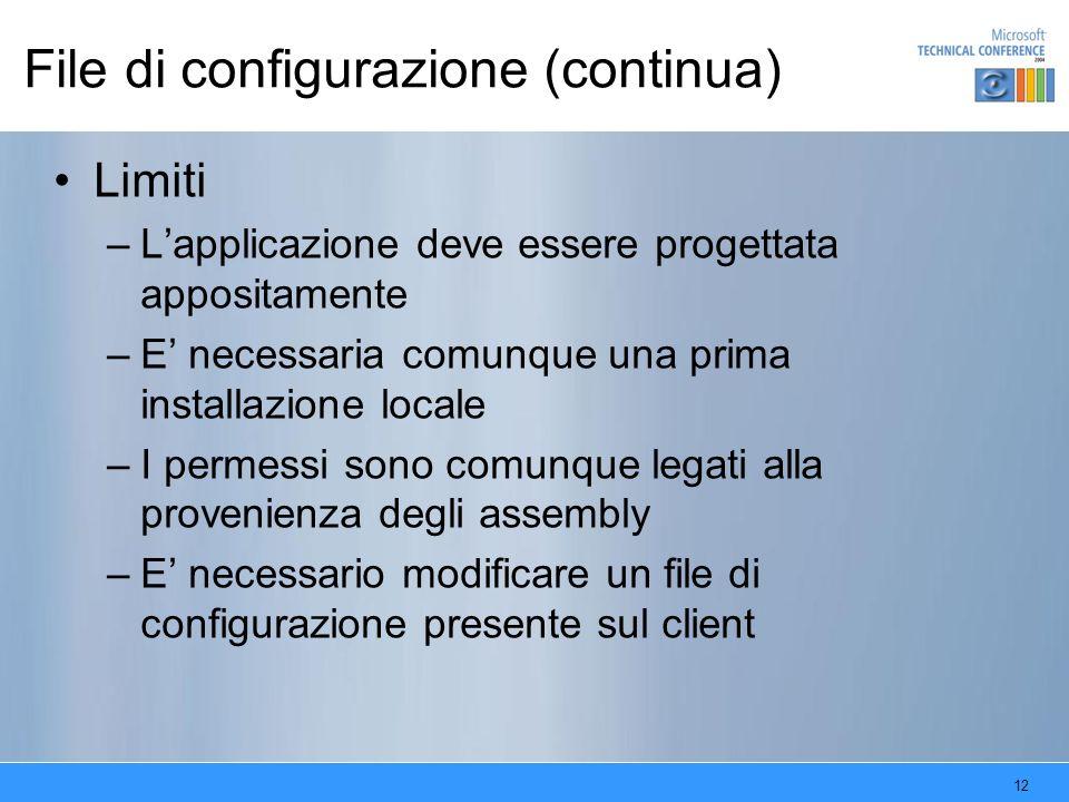 12 File di configurazione (continua) Limiti –Lapplicazione deve essere progettata appositamente –E necessaria comunque una prima installazione locale –I permessi sono comunque legati alla provenienza degli assembly –E necessario modificare un file di configurazione presente sul client