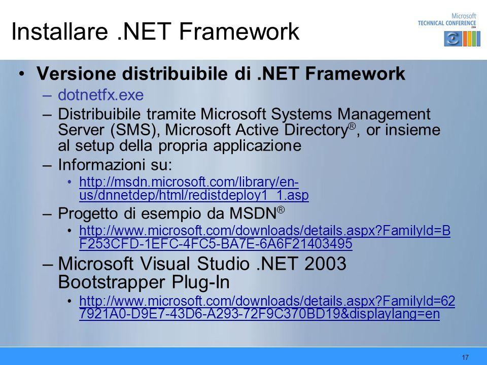 17 Installare.NET Framework Versione distribuibile di.NET Framework –dotnetfx.exe –Distribuibile tramite Microsoft Systems Management Server (SMS), Microsoft Active Directory ®, or insieme al setup della propria applicazione –Informazioni su: http://msdn.microsoft.com/library/en- us/dnnetdep/html/redistdeploy1_1.asphttp://msdn.microsoft.com/library/en- us/dnnetdep/html/redistdeploy1_1.asp –Progetto di esempio da MSDN ® http://www.microsoft.com/downloads/details.aspx?FamilyId=B F253CFD-1EFC-4FC5-BA7E-6A6F21403495http://www.microsoft.com/downloads/details.aspx?FamilyId=B F253CFD-1EFC-4FC5-BA7E-6A6F21403495 –Microsoft Visual Studio.NET 2003 Bootstrapper Plug-In http://www.microsoft.com/downloads/details.aspx?FamilyId=62 7921A0-D9E7-43D6-A293-72F9C370BD19&displaylang=enhttp://www.microsoft.com/downloads/details.aspx?FamilyId=62 7921A0-D9E7-43D6-A293-72F9C370BD19&displaylang=en