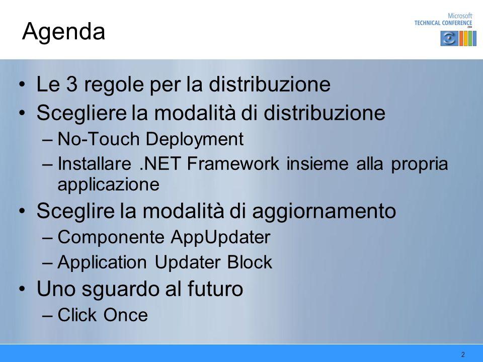 2 Agenda Le 3 regole per la distribuzione Scegliere la modalità di distribuzione –No-Touch Deployment –Installare.NET Framework insieme alla propria applicazione Sceglire la modalità di aggiornamento –Componente AppUpdater –Application Updater Block Uno sguardo al futuro –Click Once