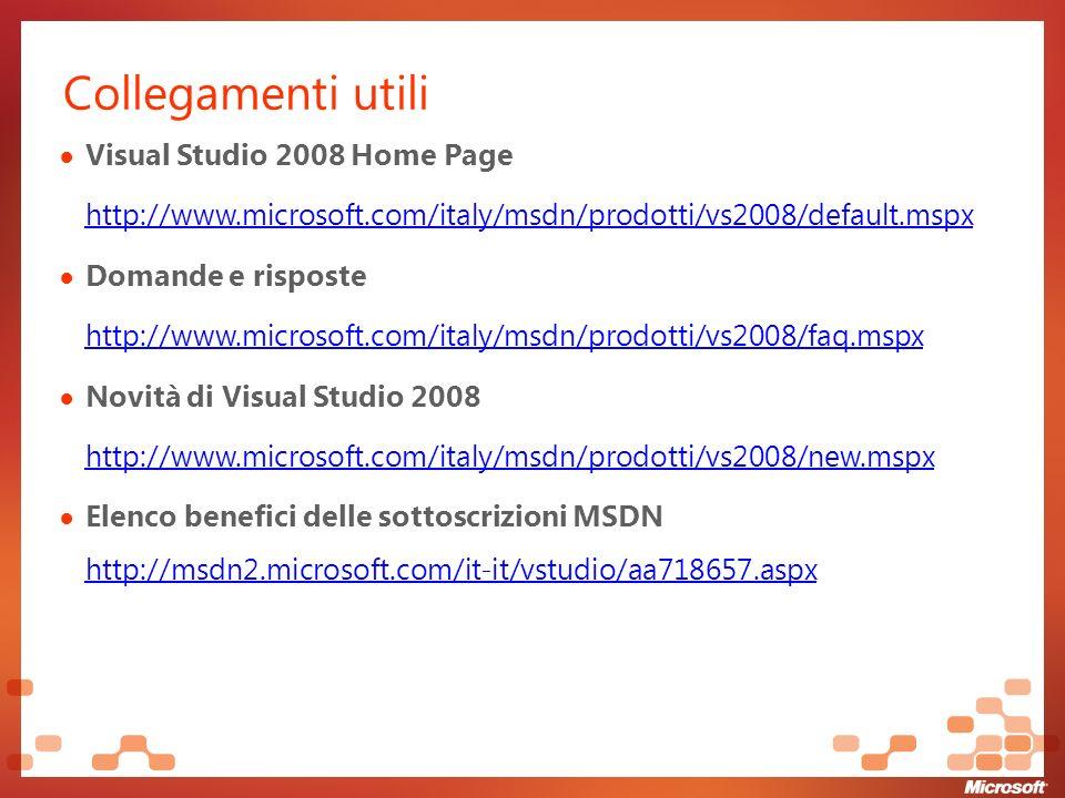 Collegamenti utili Visual Studio 2008 Home Page http://www.microsoft.com/italy/msdn/prodotti/vs2008/default.mspx Domande e risposte http://www.microsoft.com/italy/msdn/prodotti/vs2008/faq.mspx Novità di Visual Studio 2008 http://www.microsoft.com/italy/msdn/prodotti/vs2008/new.mspx Elenco benefici delle sottoscrizioni MSDN http://msdn2.microsoft.com/it-it/vstudio/aa718657.aspx http://msdn2.microsoft.com/it-it/vstudio/aa718657.aspx