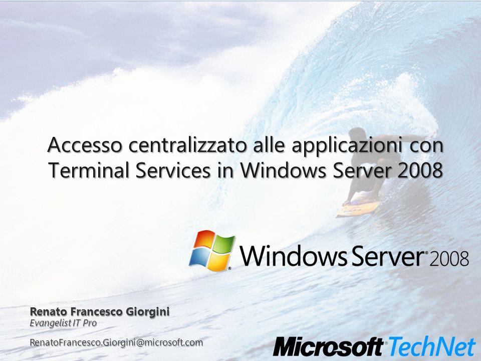 Accesso centralizzato alle applicazioni con Terminal Services in Windows Server 2008 Renato Francesco Giorgini Evangelist IT Pro RenatoFrancesco.Giorg