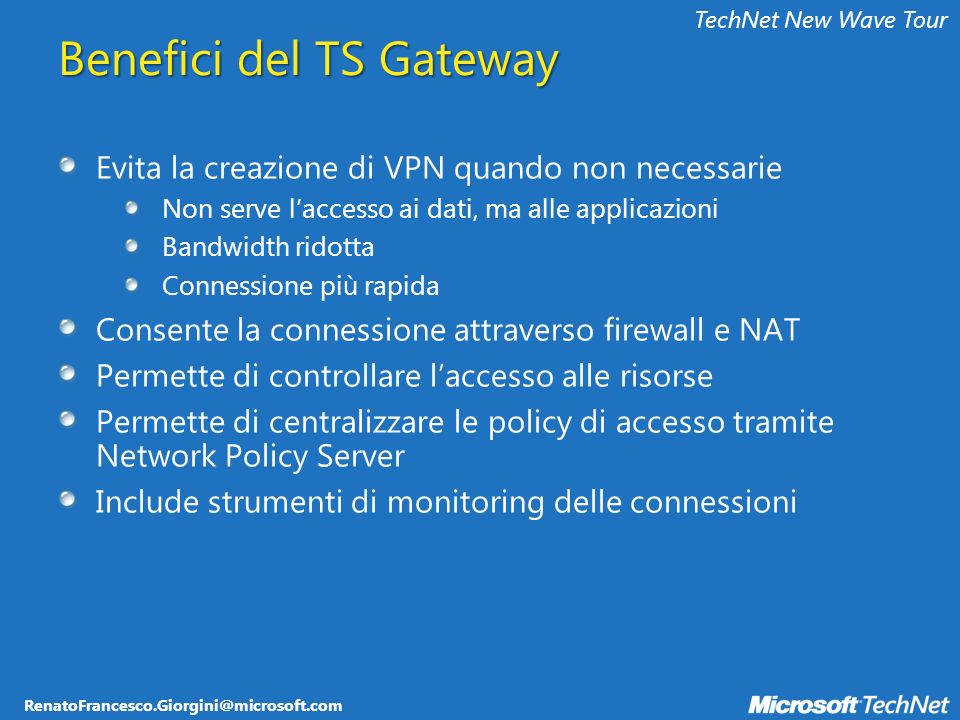 RenatoFrancesco.Giorgini@microsoft.com TechNet New Wave Tour Benefici del TS Gateway Evita la creazione di VPN quando non necessarie Non serve laccess