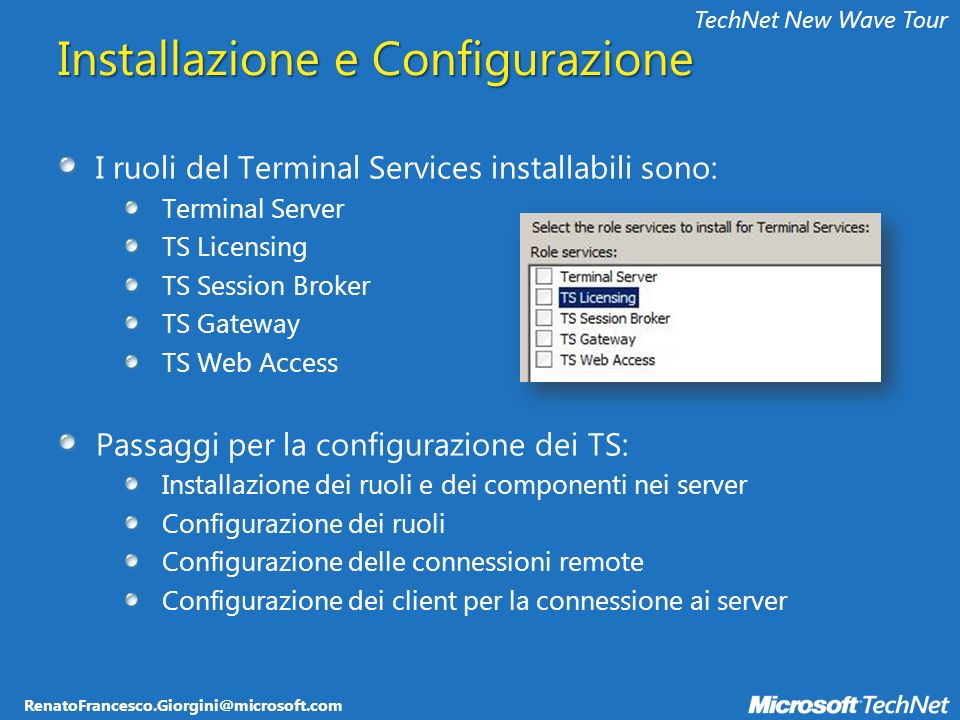 RenatoFrancesco.Giorgini@microsoft.com TechNet New Wave Tour Prerequisiti per lutilizzo del TS Gateway Almeno una macchina Windows Server 2008 Network Policy Server (NPS) per centralizzare la gestione e la validazione delle policy del TS Gateway NPS: nuovo nome di IAS, Internet Authentication Service, limplementazione RADIUS Microsoft Un certificato digitale per il TS Gateway (TLS 1.0) Computer certificate, Server authentication Posso usare per testing certificati Self Signed Per permettere laccesso da terminali fuori dominio devo avere un certificato firmato da una CA del Microsoft Root Certification Program Members