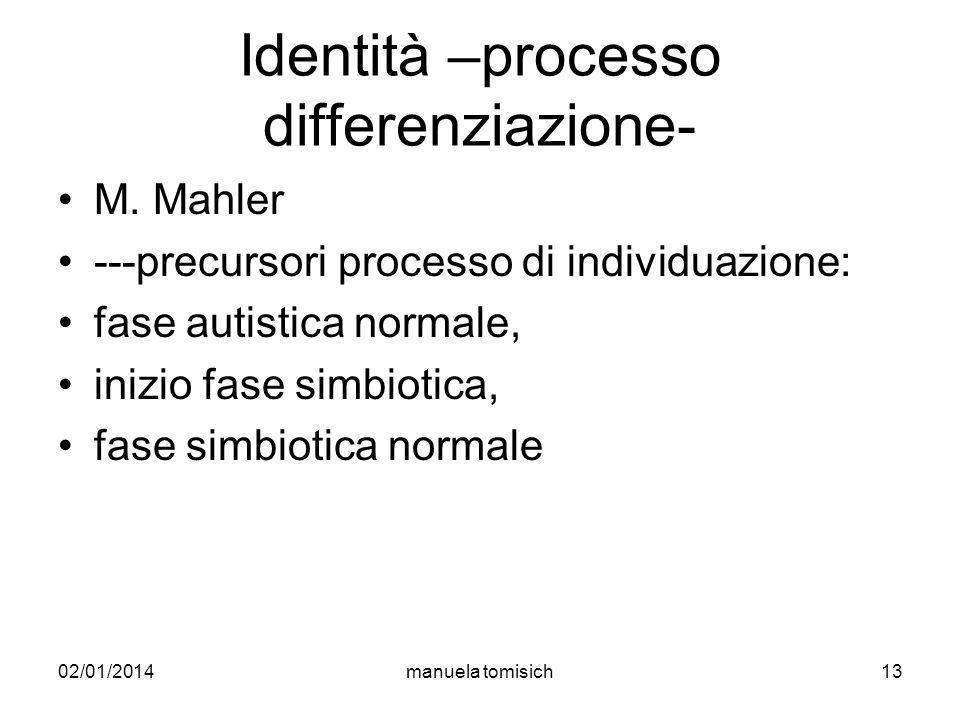 02/01/2014manuela tomisich13 Identità –processo differenziazione- M. Mahler ---precursori processo di individuazione: fase autistica normale, inizio f