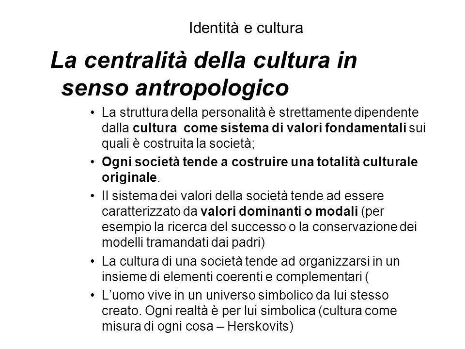 Identità e cultura La centralità della cultura in senso antropologico La struttura della personalità è strettamente dipendente dalla cultura come sist