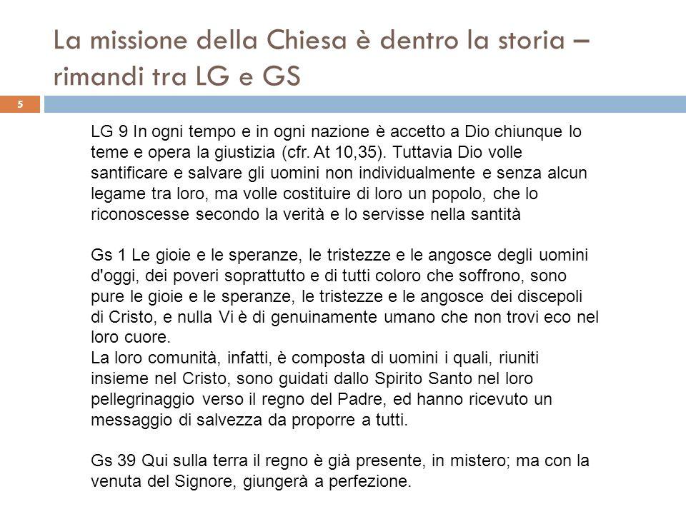 La missione della Chiesa è dentro la storia – rimandi tra LG e GS 5 LG 9 In ogni tempo e in ogni nazione è accetto a Dio chiunque lo teme e opera la g