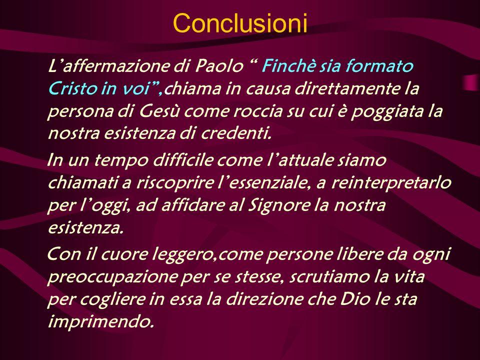 Conclusioni Laffermazione di Paolo Finchè sia formato Cristo in voi,chiama in causa direttamente la persona di Gesù come roccia su cui è poggiata la nostra esistenza di credenti.