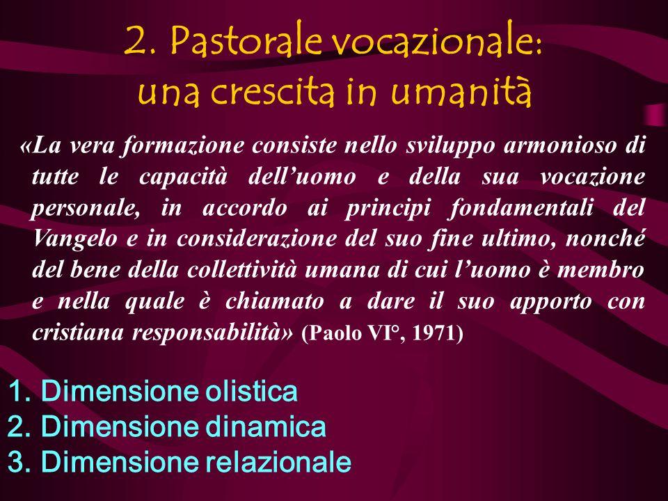 2. Pastorale vocazionale: una crescita in umanità «La vera formazione consiste nello sviluppo armonioso di tutte le capacità delluomo e della sua voca