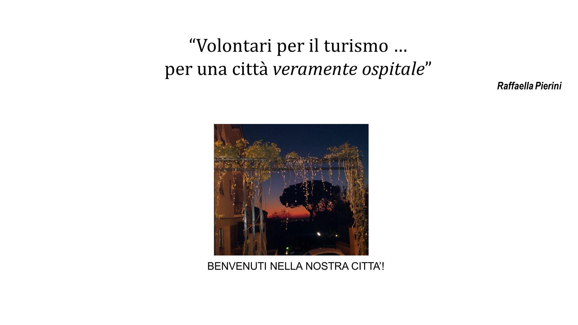 Volontari per il turismo … per una città veramente ospitale Raffaella Pierini BENVENUTI NELLA NOSTRA CITTA!