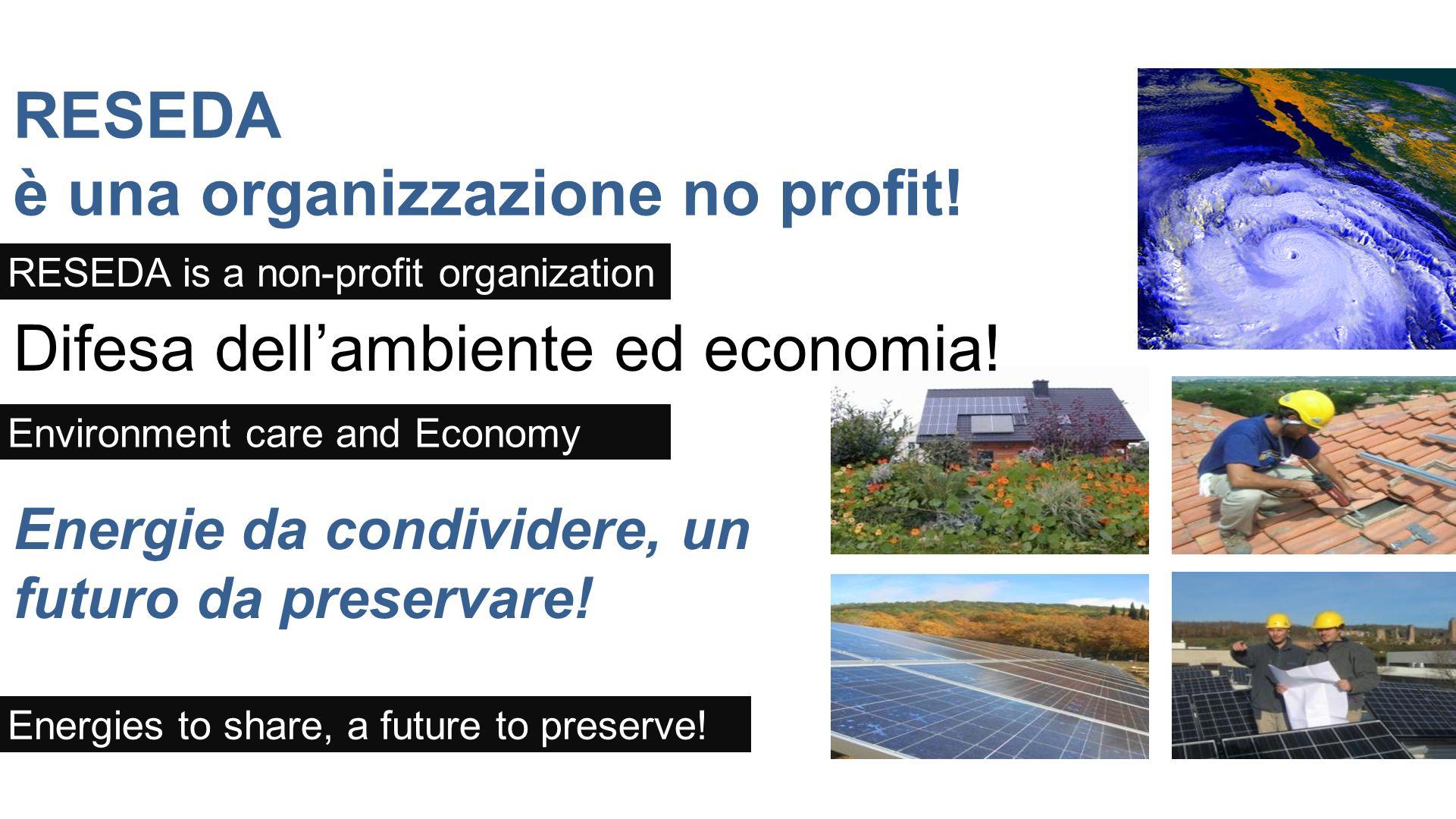 Energie da condividere, un futuro da preservare! RESEDA è una organizzazione no profit! Difesa dellambiente ed economia! RESEDA is a non-profit organi