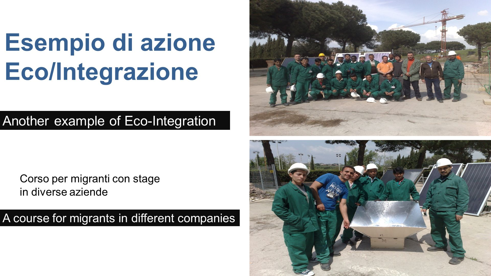 Esempio di azione Eco/Integrazione Corso per migranti con stage in diverse aziende Another example of Eco-Integration A course for migrants in different companies