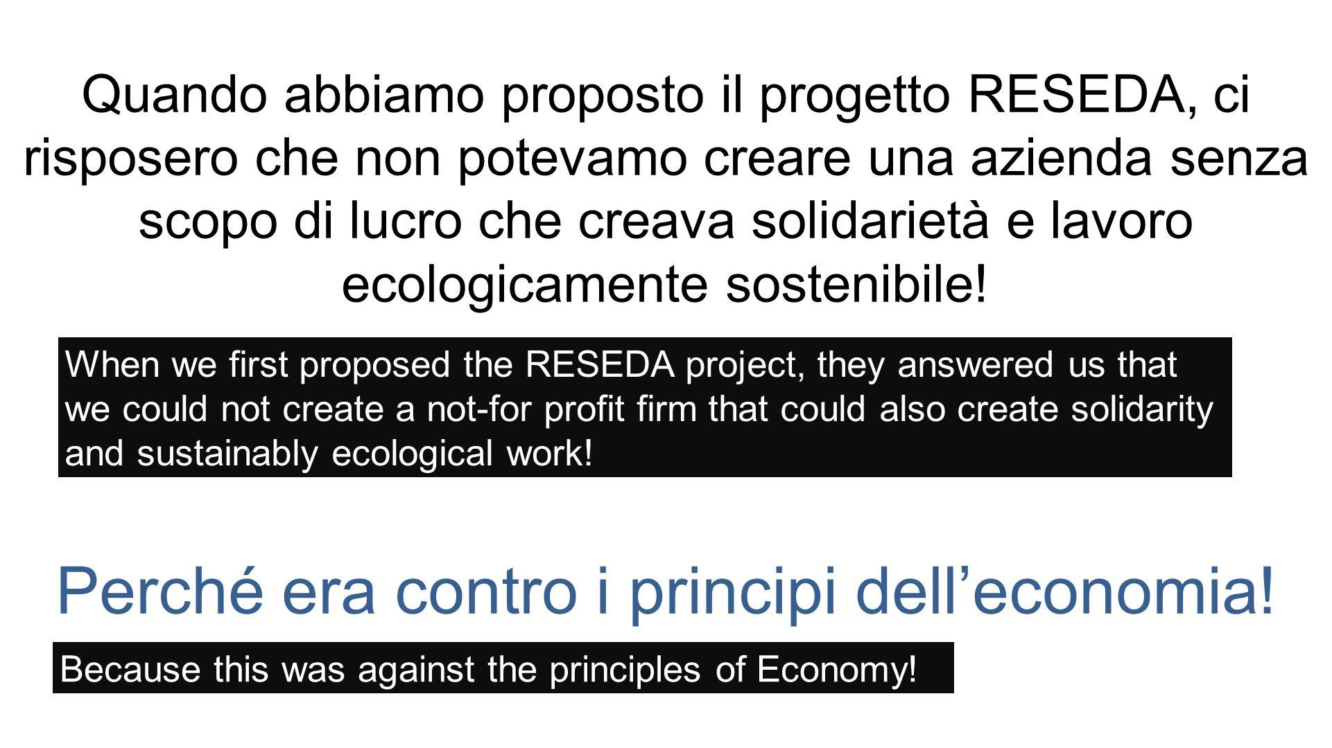 Quando abbiamo proposto il progetto RESEDA, ci risposero che non potevamo creare una azienda senza scopo di lucro che creava solidarietà e lavoro ecologicamente sostenibile.