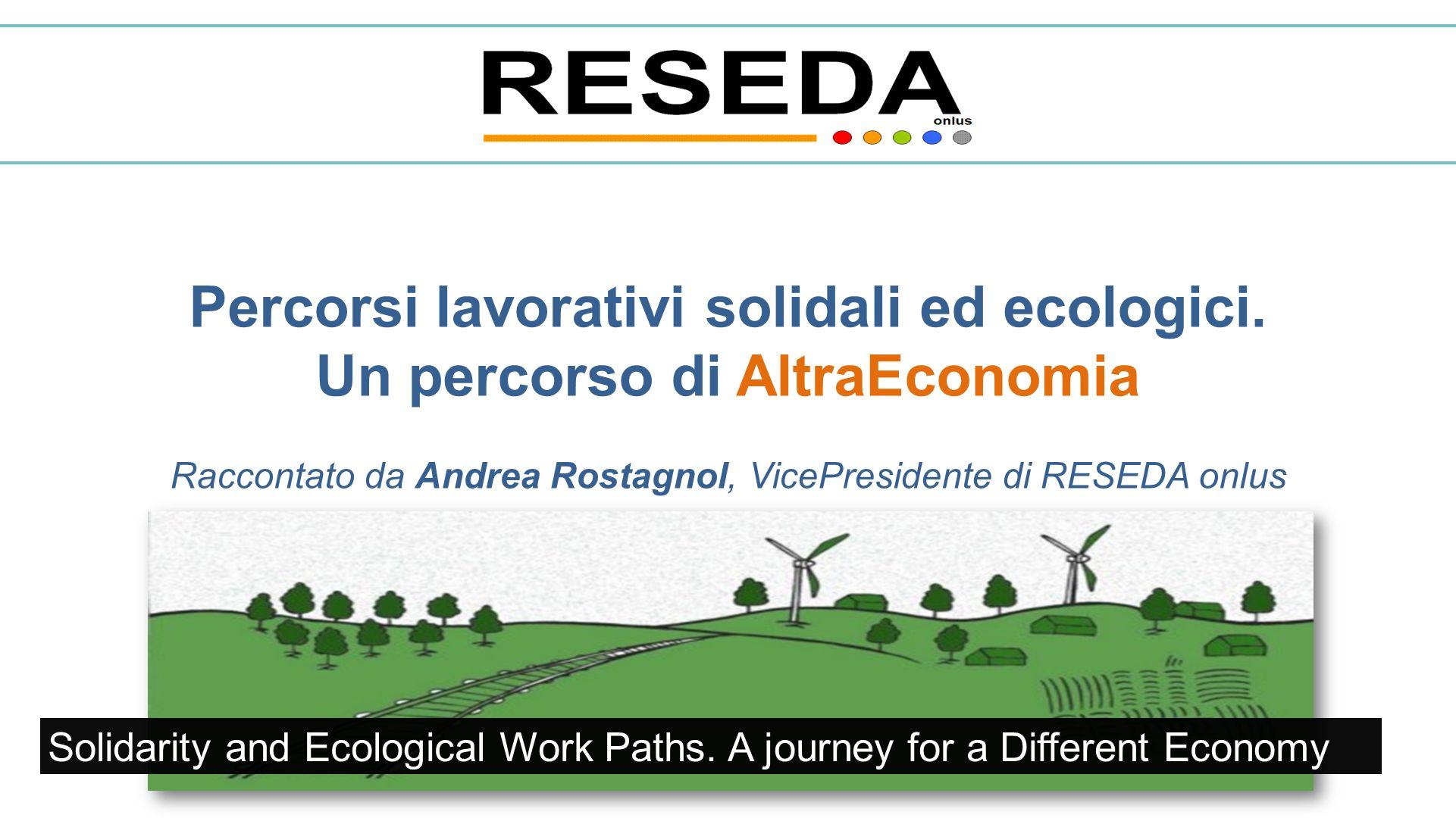 Percorsi lavorativi solidali ed ecologici. Un percorso di AltraEconomia Raccontato da Andrea Rostagnol, VicePresidente di RESEDA onlus Solidarity and