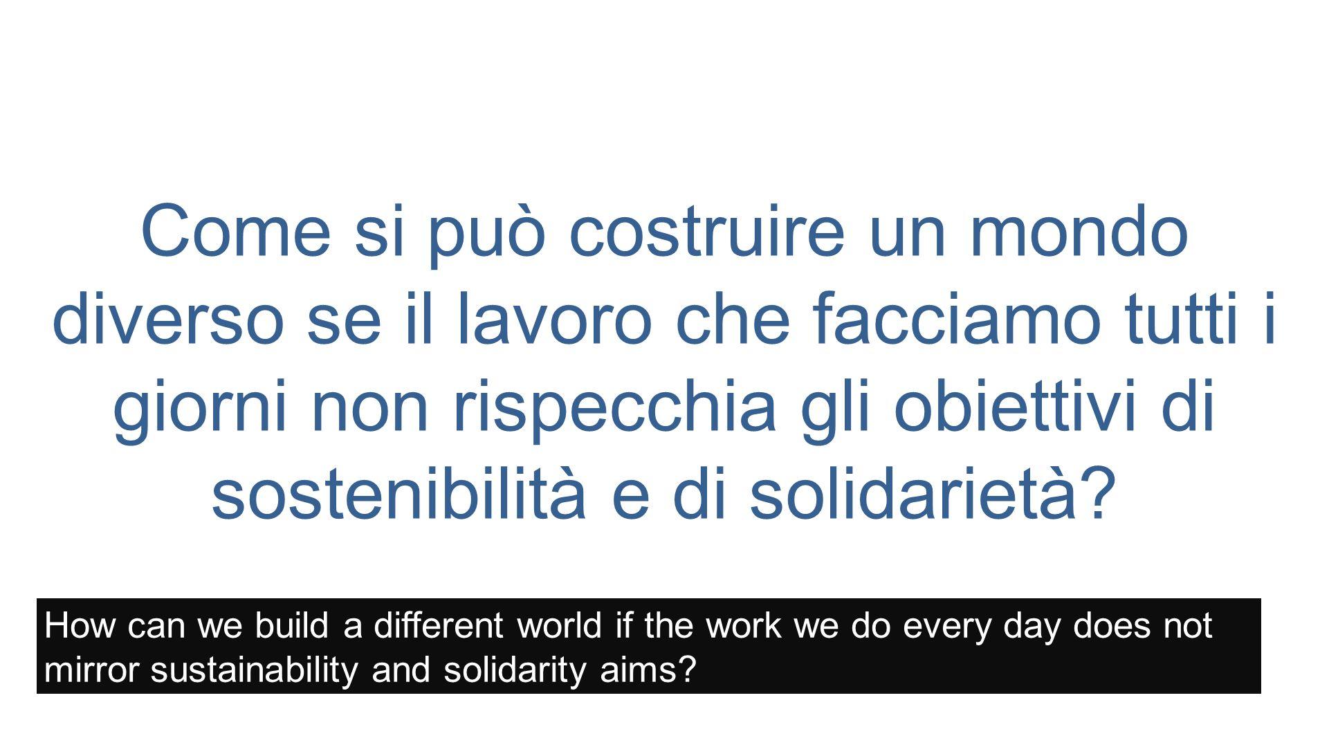 Come si può costruire un mondo diverso se il lavoro che facciamo tutti i giorni non rispecchia gli obiettivi di sostenibilità e di solidarietà.
