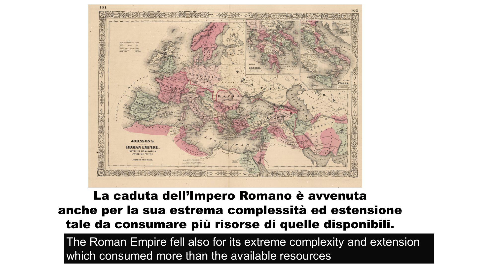 La caduta dellImpero Romano è avvenuta anche per la sua estrema complessità ed estensione tale da consumare più risorse di quelle disponibili.
