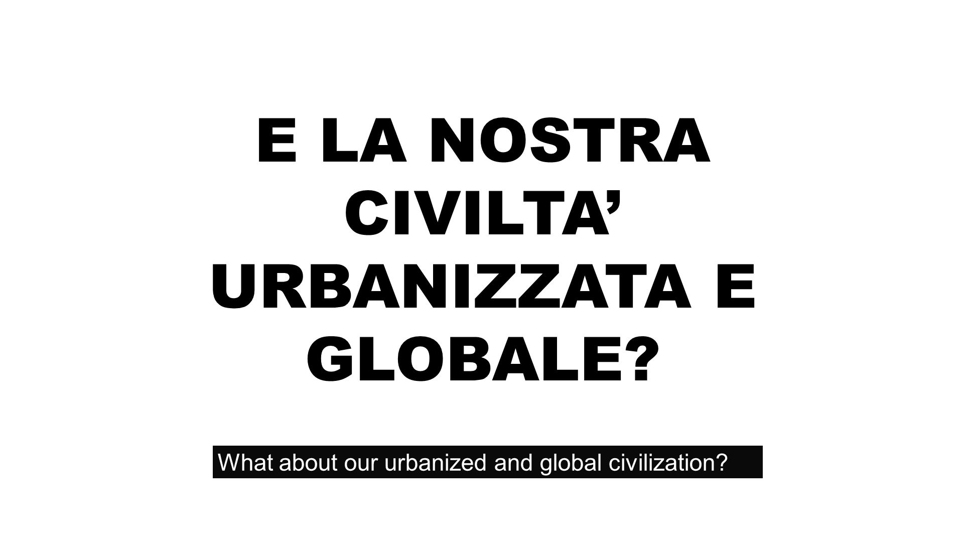 E LA NOSTRA CIVILTA URBANIZZATA E GLOBALE? What about our urbanized and global civilization?