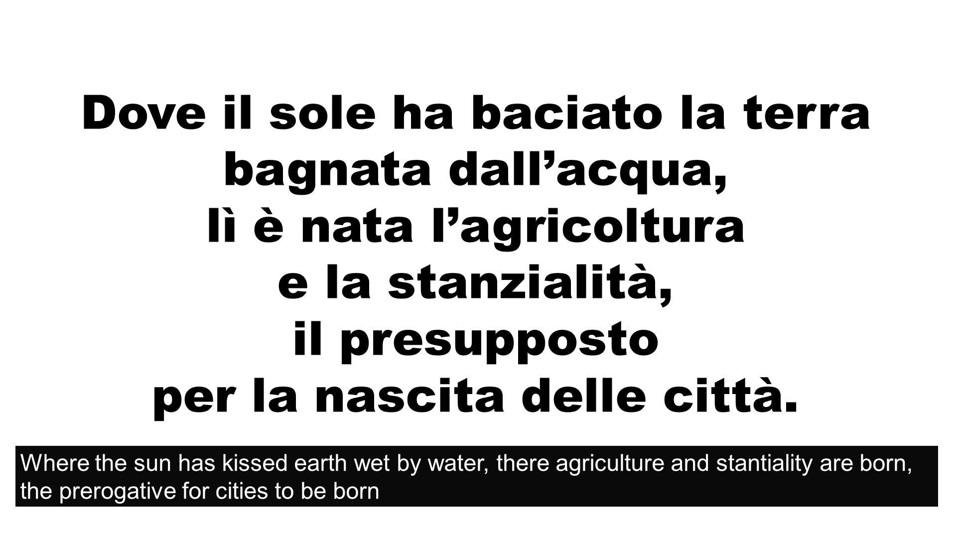 Acqua Dove il sole ha baciato la terra bagnata dallacqua, lì è nata lagricoltura e la stanzialità, il presupposto per la nascita delle città.