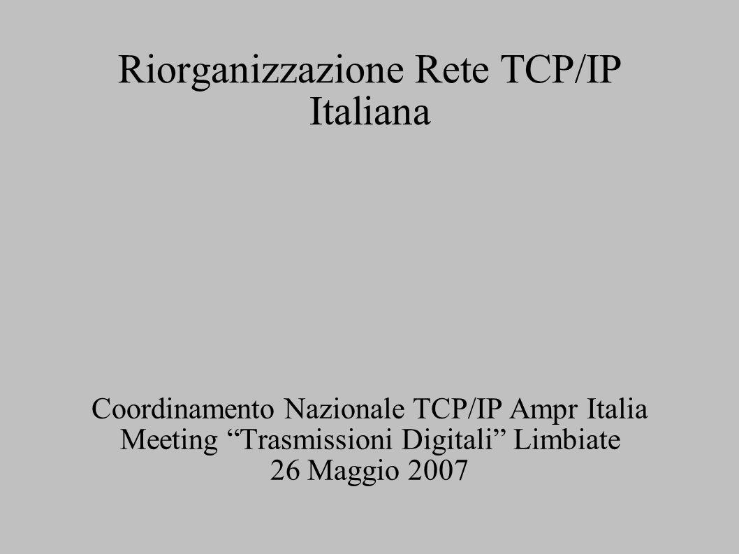 Riorganizzazione Rete TCP/IP Italiana Coordinamento Nazionale TCP/IP Ampr Italia Meeting Trasmissioni Digitali Limbiate 26 Maggio 2007