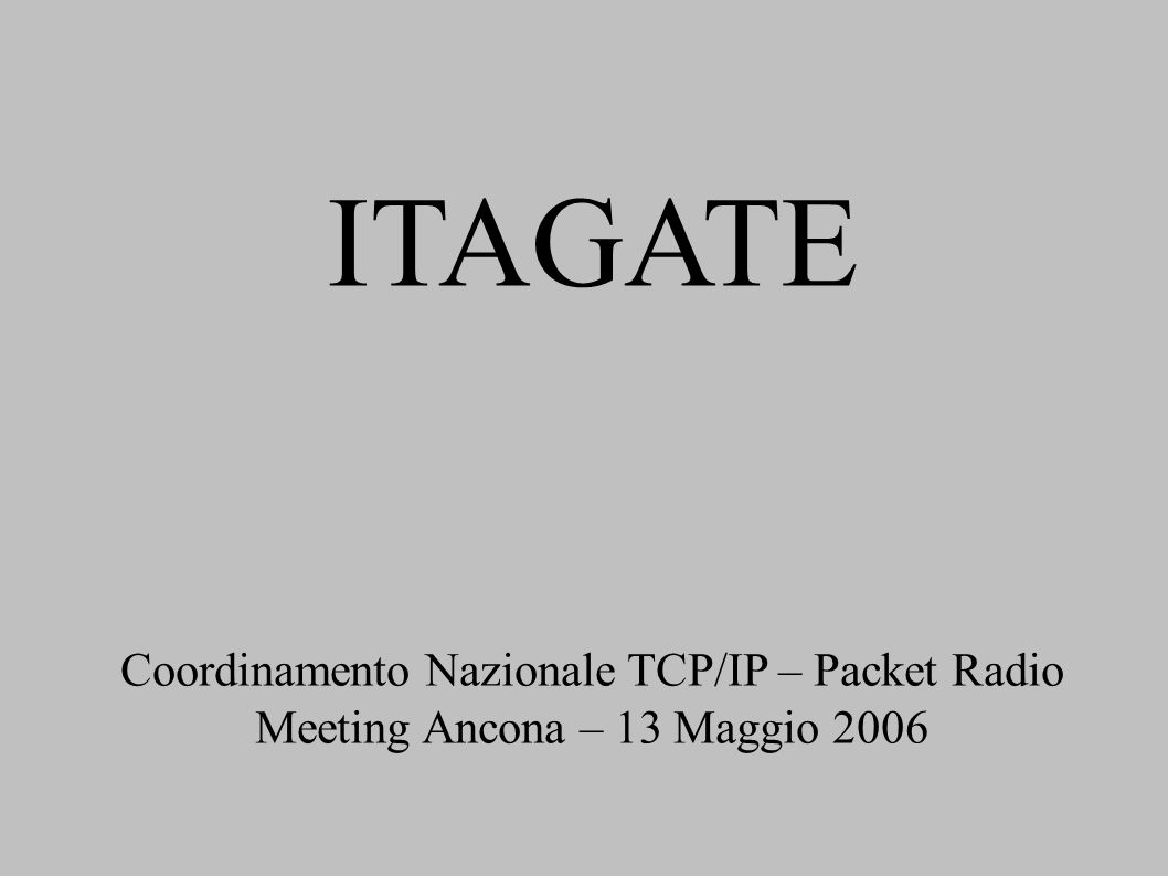 ITAGATE Coordinamento Nazionale TCP/IP – Packet Radio Meeting Ancona – 13 Maggio 2006