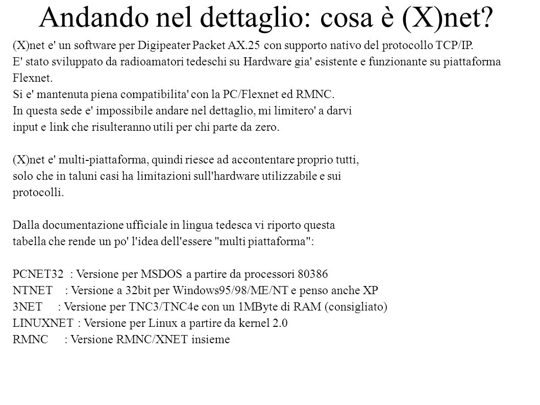 Supporto Hardware: 1) Driver seriali per interfaccia V.24: X = supporto nativo PCNET32 NTNET LINUXNET 3NET KISS X X X X SMACK X X X X RMNC-CRC X X X X T.R.-KISS X X X X SRP X X X X SLIP X X X X HighSpeedBus - - - - 2) Driver per AX.25: F=mediante l utilizzo dei driver Flexnet K=mediante l utilizzo dei driver AX.25 del Kernel Linux X=supporto nativo PCNET32 NTNET LINUXNET 3NET VANESSA X - X - TNC3-SCCs - - - X USCC (Baycom) F - K - OptoSCC (PA0HZP) F - K - HSKSCC (DL3YDN) F - K -