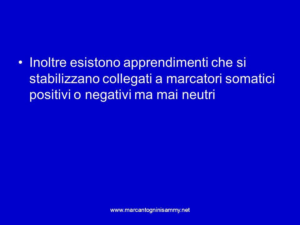 www.marcantogninisammy.net Inoltre esistono apprendimenti che si stabilizzano collegati a marcatori somatici positivi o negativi ma mai neutri