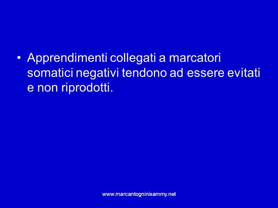 www.marcantogninisammy.net Apprendimenti collegati a marcatori somatici negativi tendono ad essere evitati e non riprodotti.