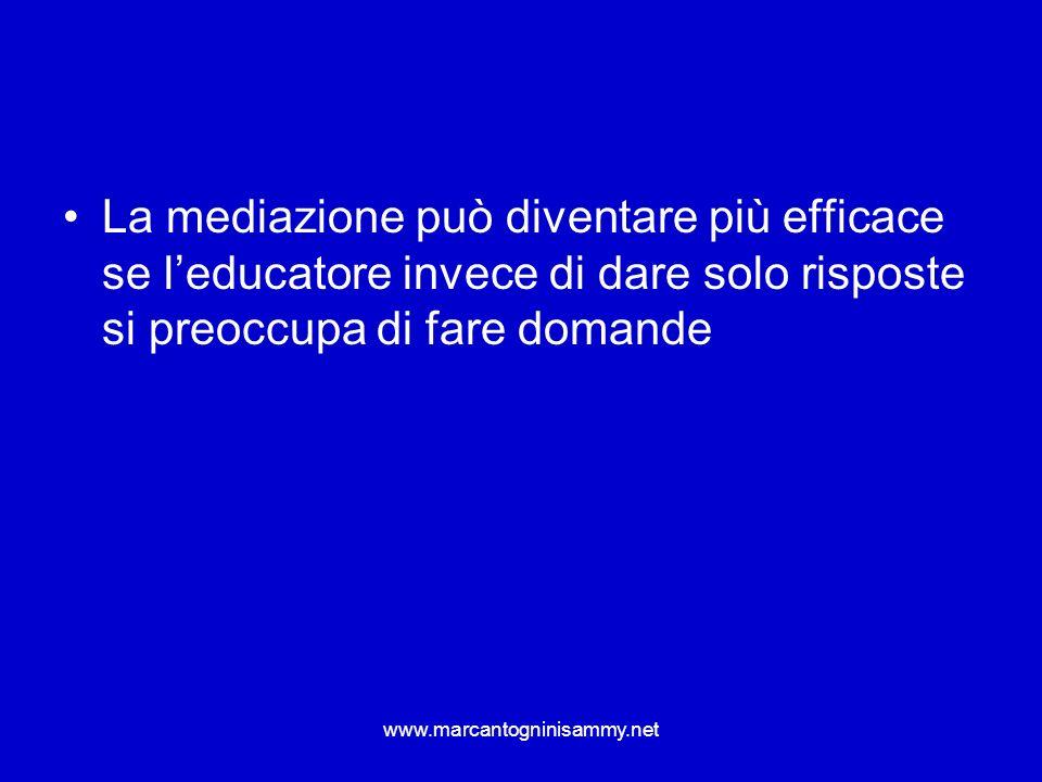 www.marcantogninisammy.net La mediazione può diventare più efficace se leducatore invece di dare solo risposte si preoccupa di fare domande