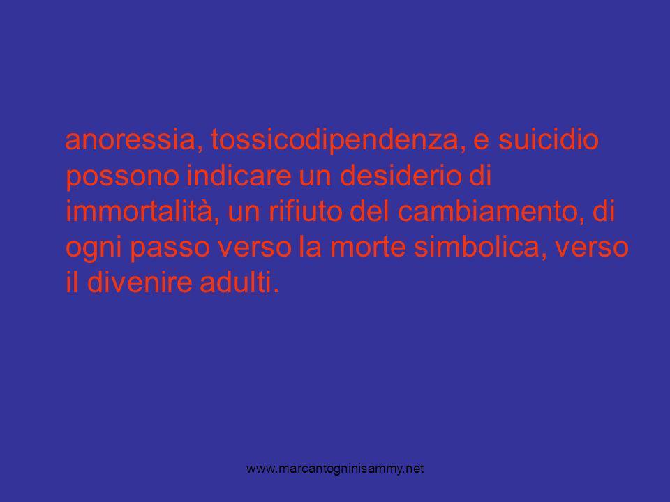 www.marcantogninisammy.net anoressia, tossicodipendenza, e suicidio possono indicare un desiderio di immortalità, un rifiuto del cambiamento, di ogni passo verso la morte simbolica, verso il divenire adulti.