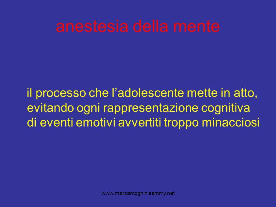 www.marcantogninisammy.net anestesia della mente il processo che ladolescente mette in atto, evitando ogni rappresentazione cognitiva di eventi emotivi avvertiti troppo minacciosi