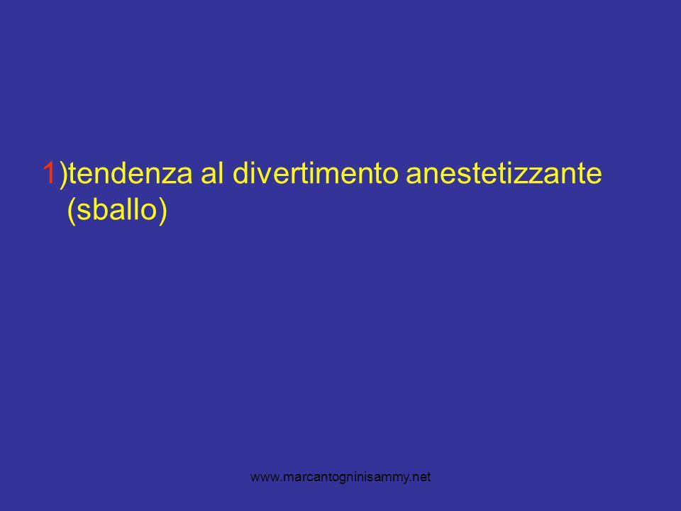 www.marcantogninisammy.net 1)tendenza al divertimento anestetizzante (sballo)