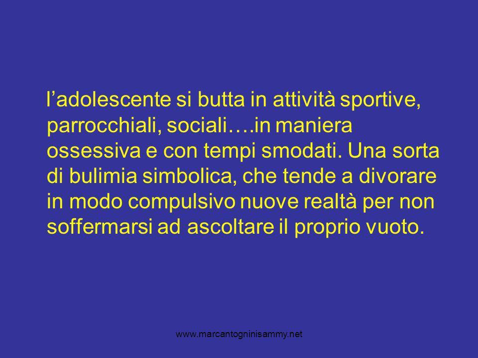 www.marcantogninisammy.net ladolescente si butta in attività sportive, parrocchiali, sociali….in maniera ossessiva e con tempi smodati.
