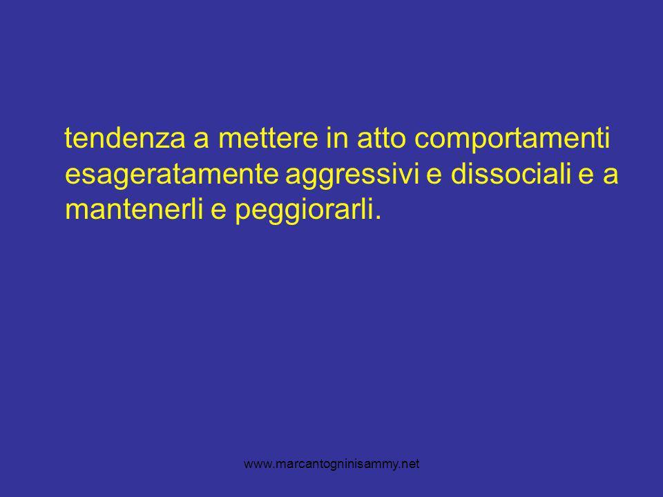 www.marcantogninisammy.net tendenza a mettere in atto comportamenti esageratamente aggressivi e dissociali e a mantenerli e peggiorarli.