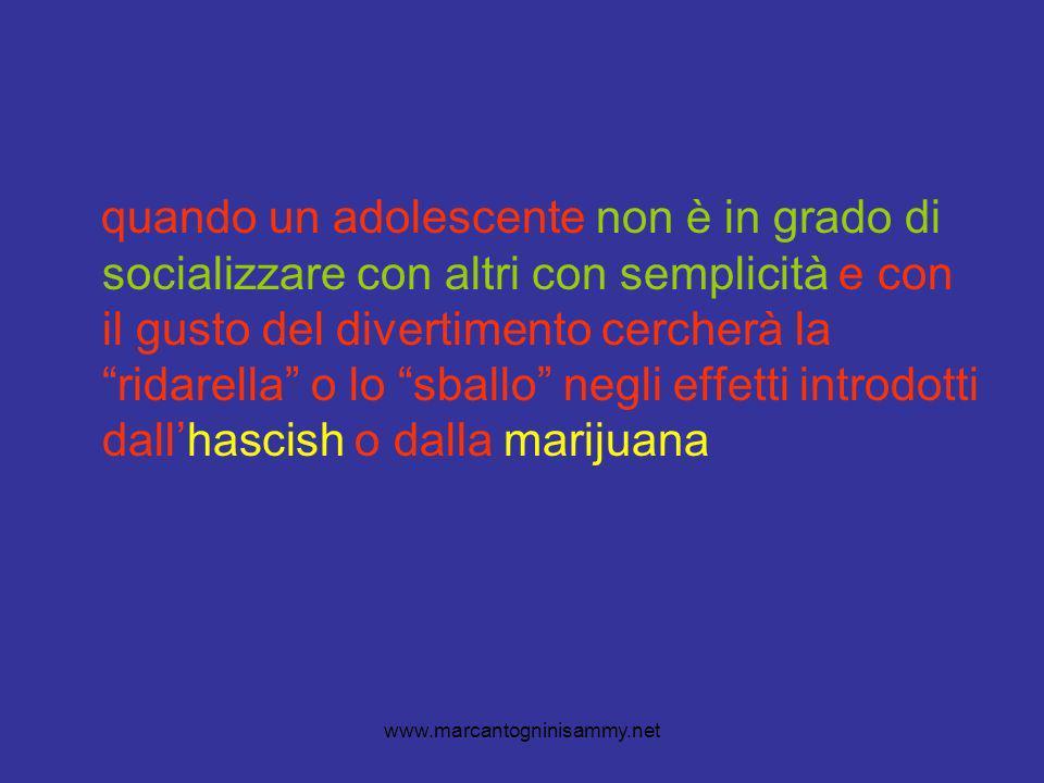 www.marcantogninisammy.net quando un adolescente non è in grado di socializzare con altri con semplicità e con il gusto del divertimento cercherà la ridarella o lo sballo negli effetti introdotti dallhascish o dalla marijuana