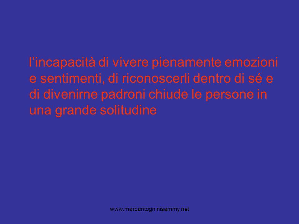 www.marcantogninisammy.net lincapacità di vivere pienamente emozioni e sentimenti, di riconoscerli dentro di sé e di divenirne padroni chiude le persone in una grande solitudine